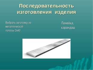 Последовательность изготовления изделия Выбрать заготовку из металлической по
