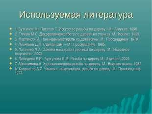 Используемая литература 1. Бузкинов М., Потапов Г.,Искусство резьбы по дереву