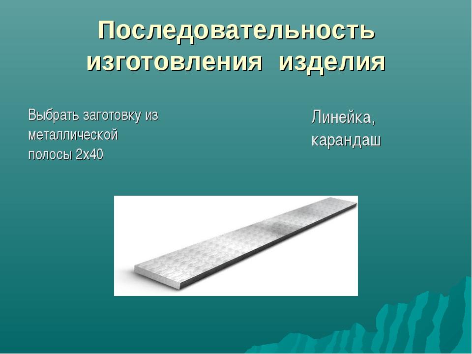 Последовательность изготовления изделия Выбрать заготовку из металлической по...