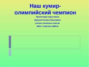 Наш кумир- олимпийский чемпион Презентацию подготовила Шумская Наталья Никола