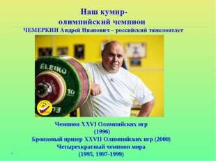 Наш кумир- олимпийский чемпион ЧЕМЕРКИН Андрей Иванович – российский тяжелоа