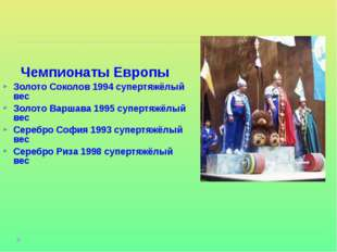 Чемпионаты Европы Золото Соколов 1994 супертяжёлый вес Золото Варшава 1995 су