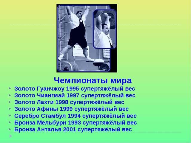 Чемпионаты мира Золото Гуанчжоу 1995 супертяжёлый вес Золото Чиангмай 1997 су...