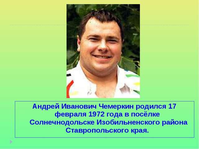 Андрей Иванович Чемеркинродился 17 февраля1972 года в посёлке Солнечнодоль...