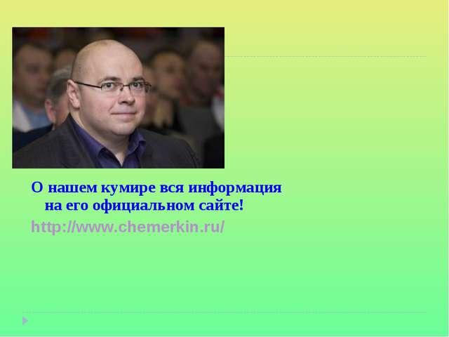 О нашем кумире вся информация на его официальном сайте! http://www.chemerkin....