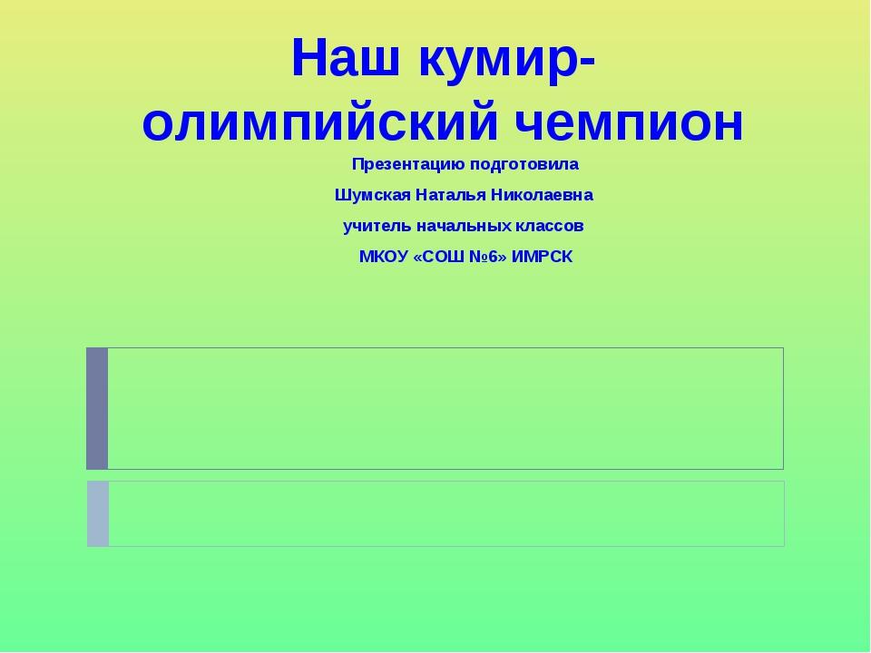 Наш кумир- олимпийский чемпион Презентацию подготовила Шумская Наталья Никола...