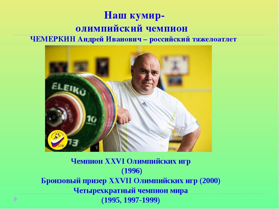 Наш кумир- олимпийский чемпион ЧЕМЕРКИН Андрей Иванович – российский тяжелоа...
