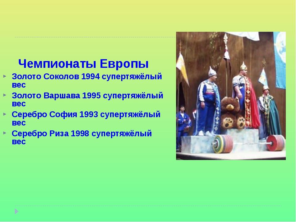 Чемпионаты Европы Золото Соколов 1994 супертяжёлый вес Золото Варшава 1995 су...