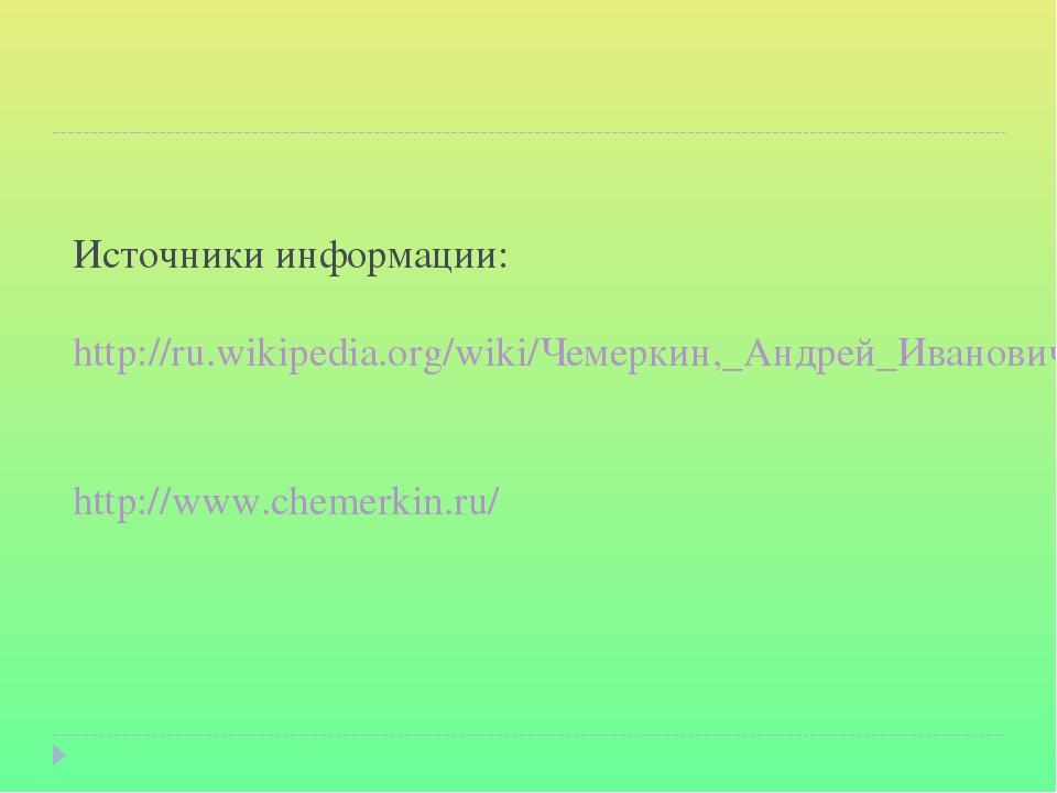 Источники информации: http://ru.wikipedia.org/wiki/Чемеркин,_Андрей_Иванович...