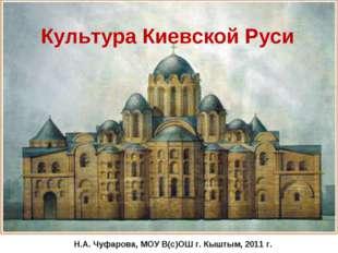Культура Киевской Руси Н.А. Чуфарова, МОУ В(с)ОШ г. Кыштым, 2011 г.