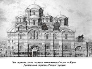 Эта церковь стала первым каменным собором на Руси. Десятинная церковь. Реконс