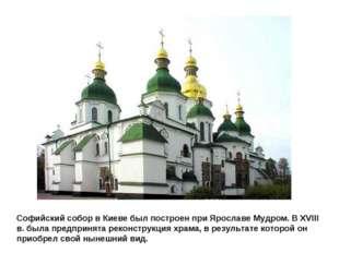 Софийский собор в Киеве был построен при Ярославе Мудром. В XVIII в. была пре