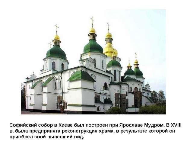 Софийский собор в Киеве был построен при Ярославе Мудром. В XVIII в. была пре...