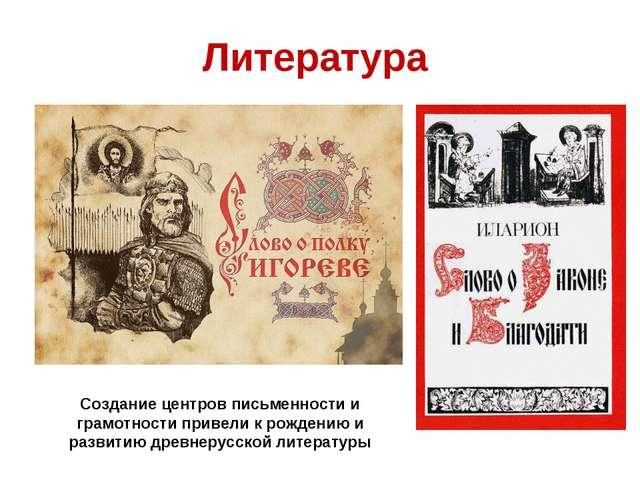 Литература Создание центров письменности и грамотности привели к рождению и р...