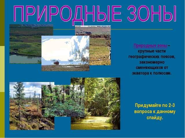 Природные зоны – крупные части географических поясов, закономерно сменяющихся...