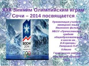 ХХII Зимним Олимпийским играм Сочи – 2014 посвящается . Презентация учителя н