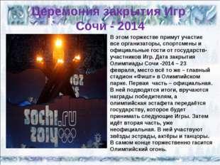 Церемония закрытия Игр Сочи - 2014 В этом торжестве примут участие все органи
