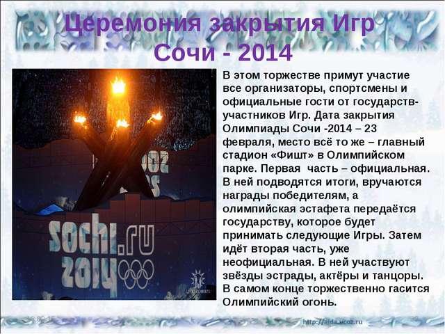 Церемония закрытия Игр Сочи - 2014 В этом торжестве примут участие все органи...