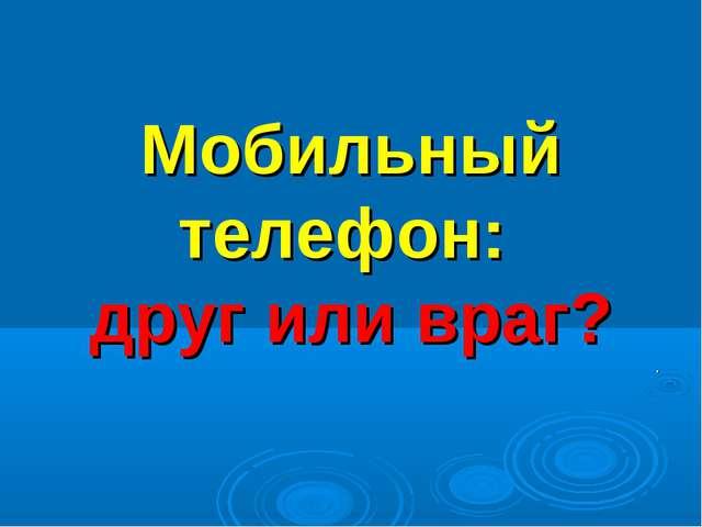Мобильный телефон: друг или враг? .