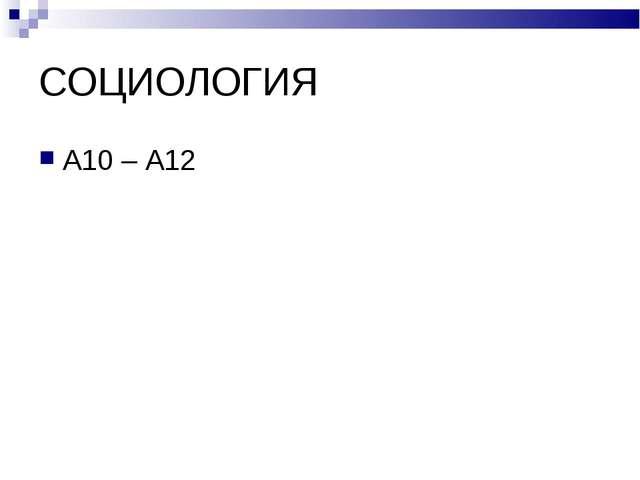 СОЦИОЛОГИЯ А10 – А12