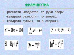 -разности квадратов, то руки вверх; -квадрата разности - то вперёд; -квадрата
