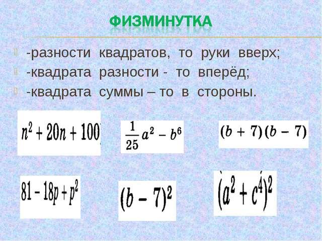 -разности квадратов, то руки вверх; -квадрата разности - то вперёд; -квадрата...