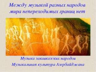 Между музыкой разных народов мира непереходимых границ нет Музыка закавказски