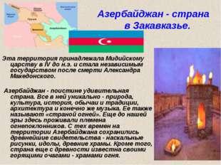 Азербайджан - страна в Закавказье. Эта территория принадлежала Мидийскому ца