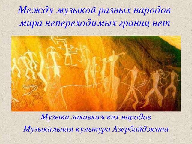 Между музыкой разных народов мира непереходимых границ нет Музыка закавказски...