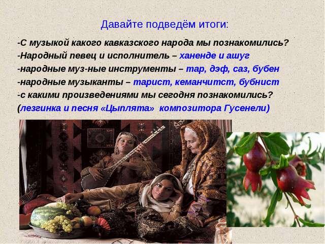 Давайте подведём итоги: -С музыкой какого кавказского народа мы познакомились...