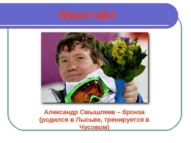 Фристайл Александр Смышляев – бронза (родился в Лысьве, тренируется в Чусовом)