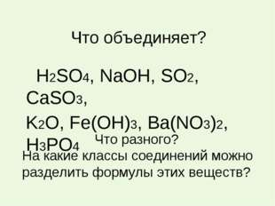 Что объединяет? Н2SO4, NaOH, SO2, CaSO3, K2O, Fe(OH)3, Ba(NO3)2, H3PO4 Что ра