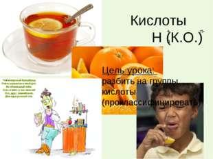 Кислоты Н (К.О.) Цель урока: разбить на группы кислоты (проклассифицировать)