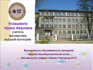 Козашвили Ирина Ивановна учитель математики высшей категории Муниципальное об