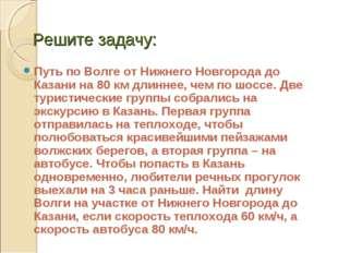 Решите задачу: Путь по Волге от Нижнего Новгорода до Казани на 80 км длиннее,