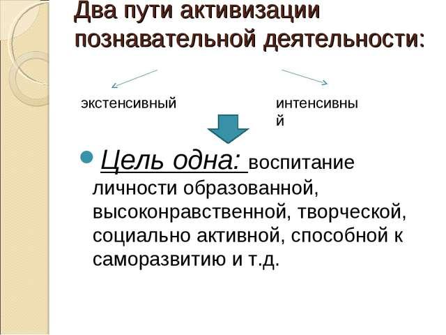Два пути активизации познавательной деятельности: Цель одна: воспитание лично...