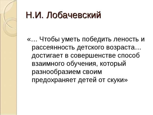 Н.И. Лобачевский «… Чтобы уметь победить леность и рассеянность детского возр...