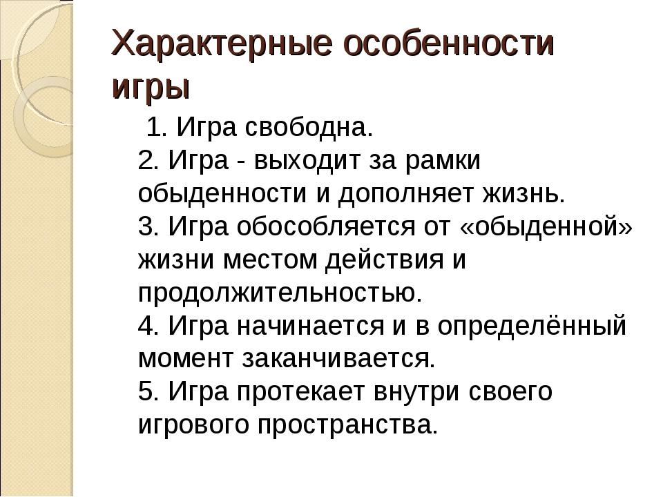 Характерные особенности игры 1. Игра свободна. 2. Игра - выходит за рамки обы...