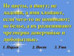 Не цветы, а вянут; не ладоши, а ими хлопают, если чего-то не понимают; не бел