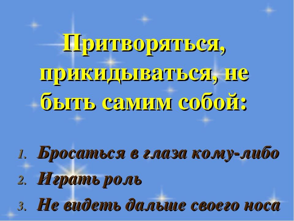 Притворяться, прикидываться, не быть самим собой: Бросаться в глаза кому-либо...