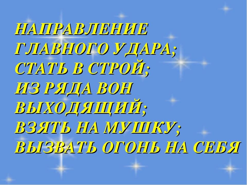 НАПРАВЛЕНИЕ ГЛАВНОГО УДАРА; СТАТЬ В СТРОЙ; ИЗ РЯДА ВОН ВЫХОДЯЩИЙ; ВЗЯТЬ НА МУ...