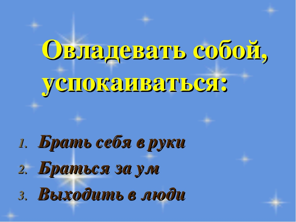 Овладевать собой, успокаиваться: Брать себя в руки Браться за ум Выходить в л...