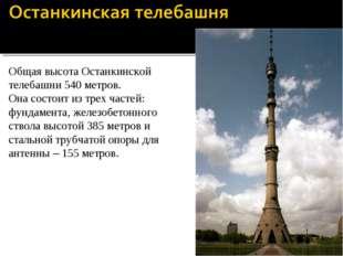 Общая высота Останкинской телебашни 540 метров. Она состоит из трех частей: ф