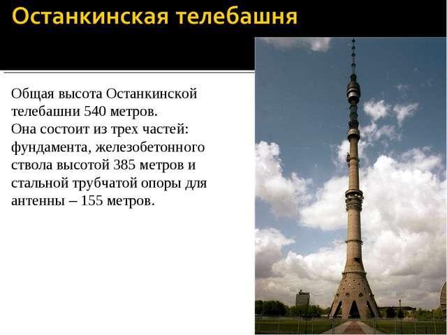 Общая высота Останкинской телебашни 540 метров. Она состоит из трех частей: ф...