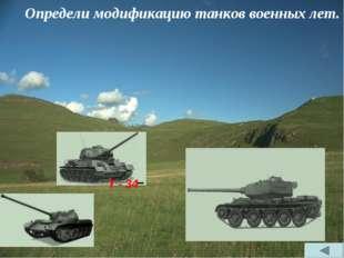 Определи модификацию танков военных лет. Т - 34 Т - 34