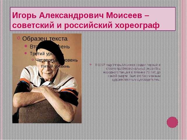 Игорь Александрович Моисеев – советский и российский хореограф В 1937 году И...