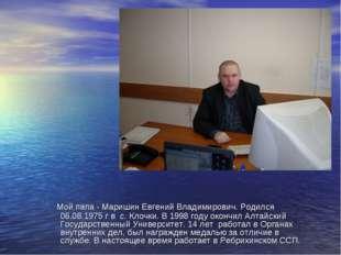 Мой папа - Маришин Евгений Владимирович. Родился 06.08.1975 г в с. Клочки. В