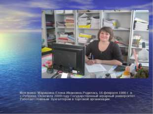 Моя мама- Маришина Елена Ивановна.Родилась 16 февраля 1980 г в с.Ребриха. Ок