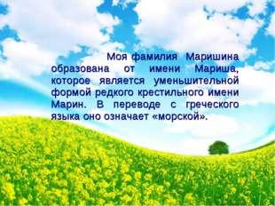 Моя фамилия Маришина образована от имени Мариша, которое является уменьшител