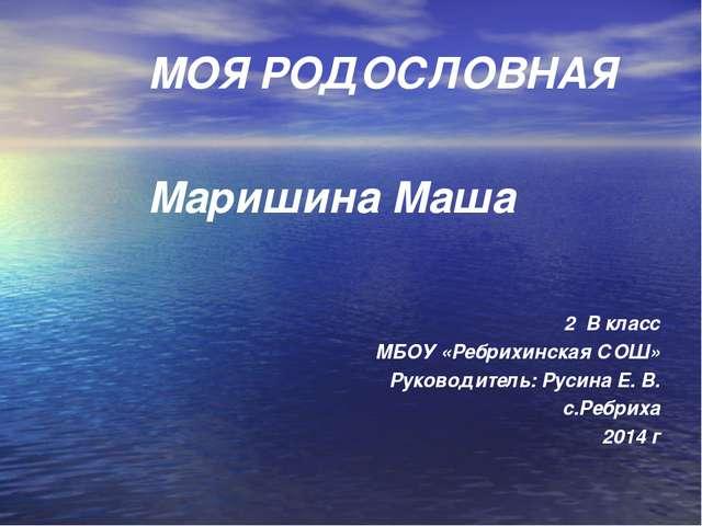 МОЯ РОДОСЛОВНАЯ Маришина Маша 2 В класс МБОУ «Ребрихинская СОШ» Руководитель:...